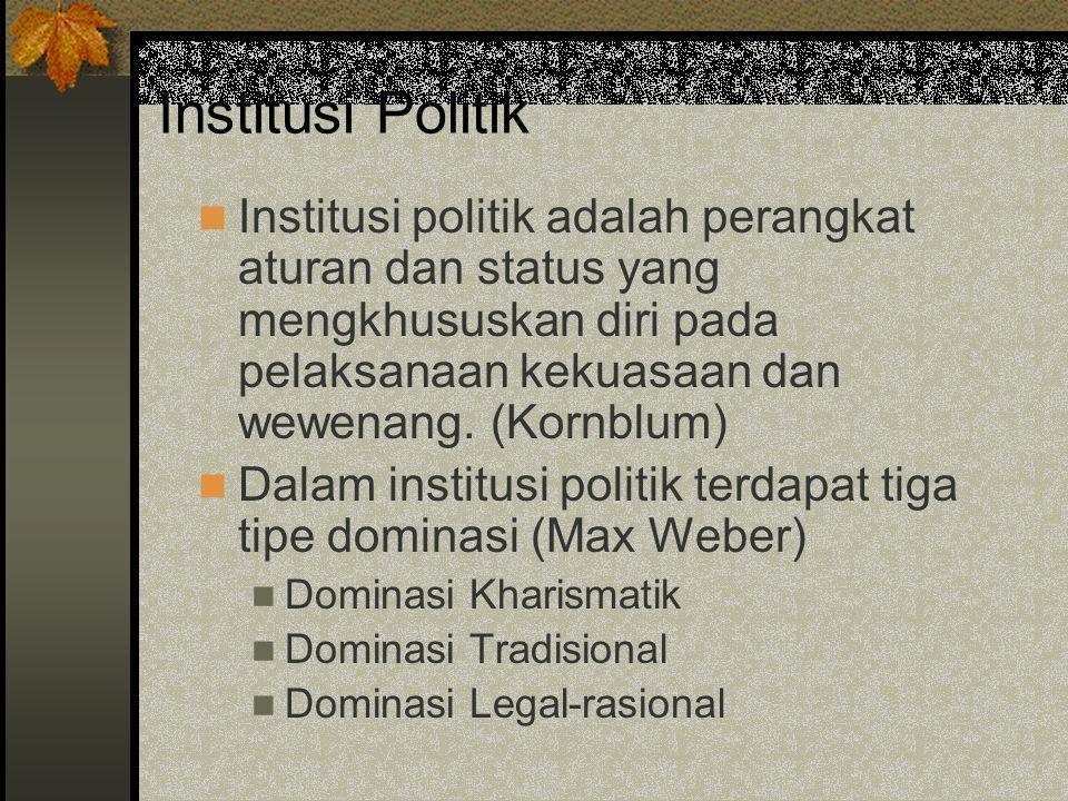 Institusi Politik Institusi politik adalah perangkat aturan dan status yang mengkhususkan diri pada pelaksanaan kekuasaan dan wewenang. (Kornblum)