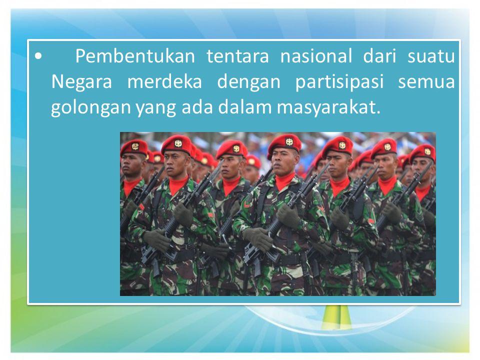 • Pembentukan tentara nasional dari suatu Negara merdeka dengan partisipasi semua golongan yang ada dalam masyarakat.