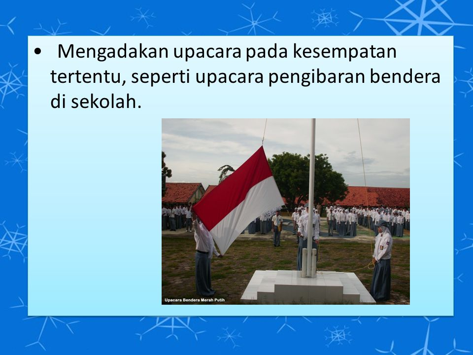 • Mengadakan upacara pada kesempatan tertentu, seperti upacara pengibaran bendera di sekolah.