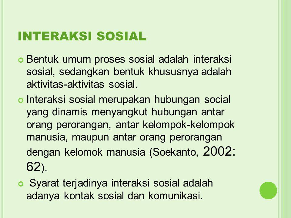 INTERAKSI SOSIAL Bentuk umum proses sosial adalah interaksi sosial, sedangkan bentuk khususnya adalah aktivitas-aktivitas sosial.
