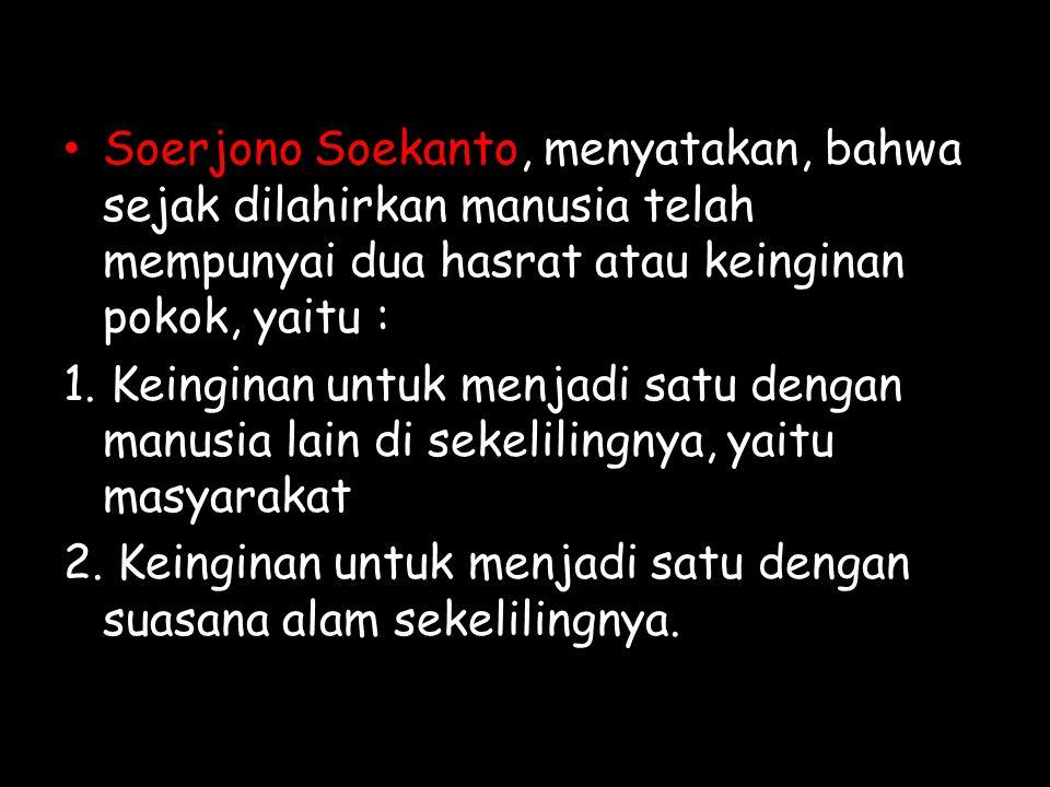 Soerjono Soekanto, menyatakan, bahwa sejak dilahirkan manusia telah mempunyai dua hasrat atau keinginan pokok, yaitu :