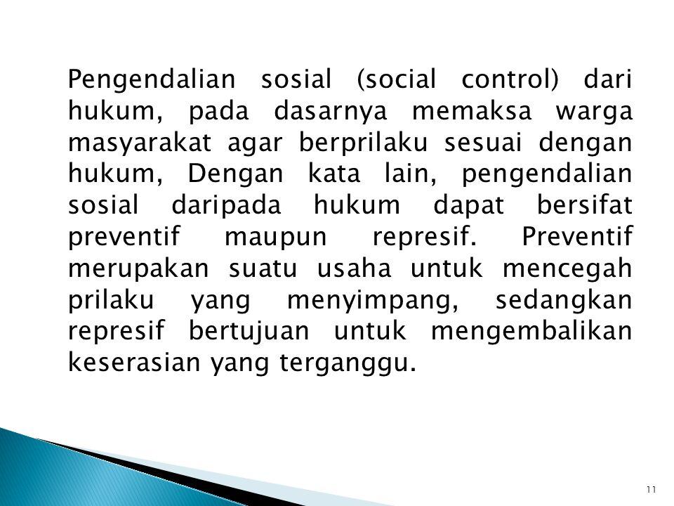 Pengendalian sosial (social control) dari hukum, pada dasarnya memaksa warga masyarakat agar berprilaku sesuai dengan hukum, Dengan kata lain, pengendalian sosial daripada hukum dapat bersifat preventif maupun represif.