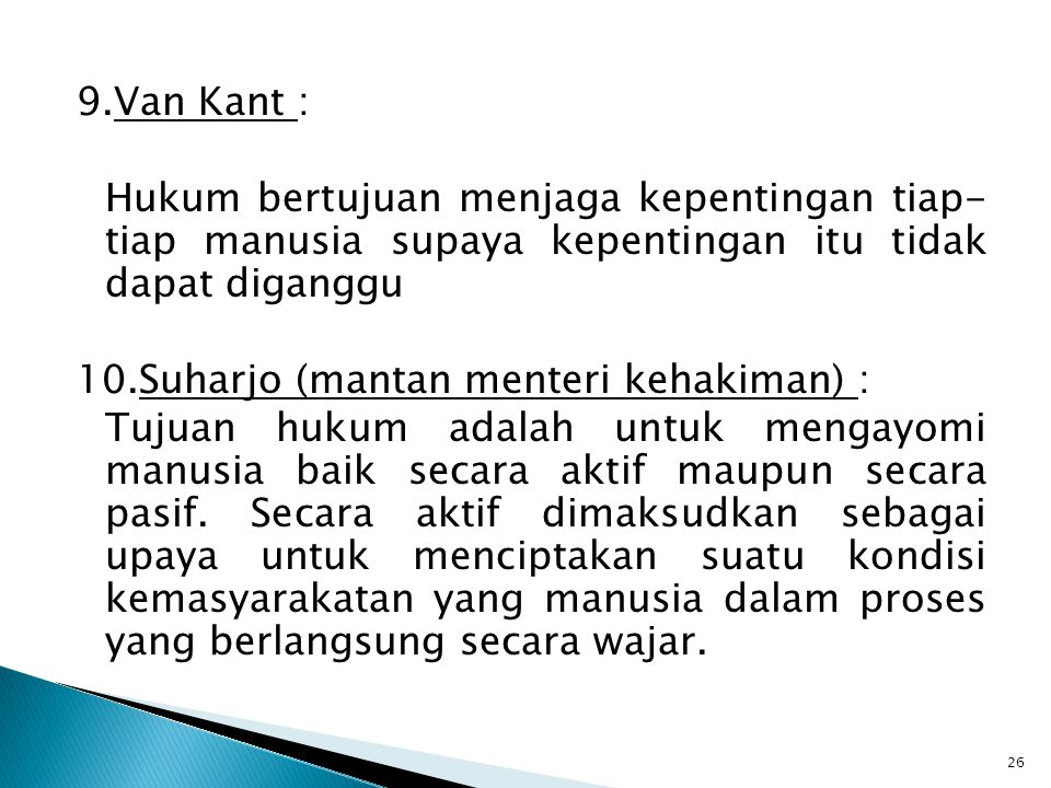 9.Van Kant : Hukum bertujuan menjaga kepentingan tiap- tiap manusia supaya kepentingan itu tidak dapat diganggu 10.Suharjo (mantan menteri kehakiman) : Tujuan hukum adalah untuk mengayomi manusia baik secara aktif maupun secara pasif.