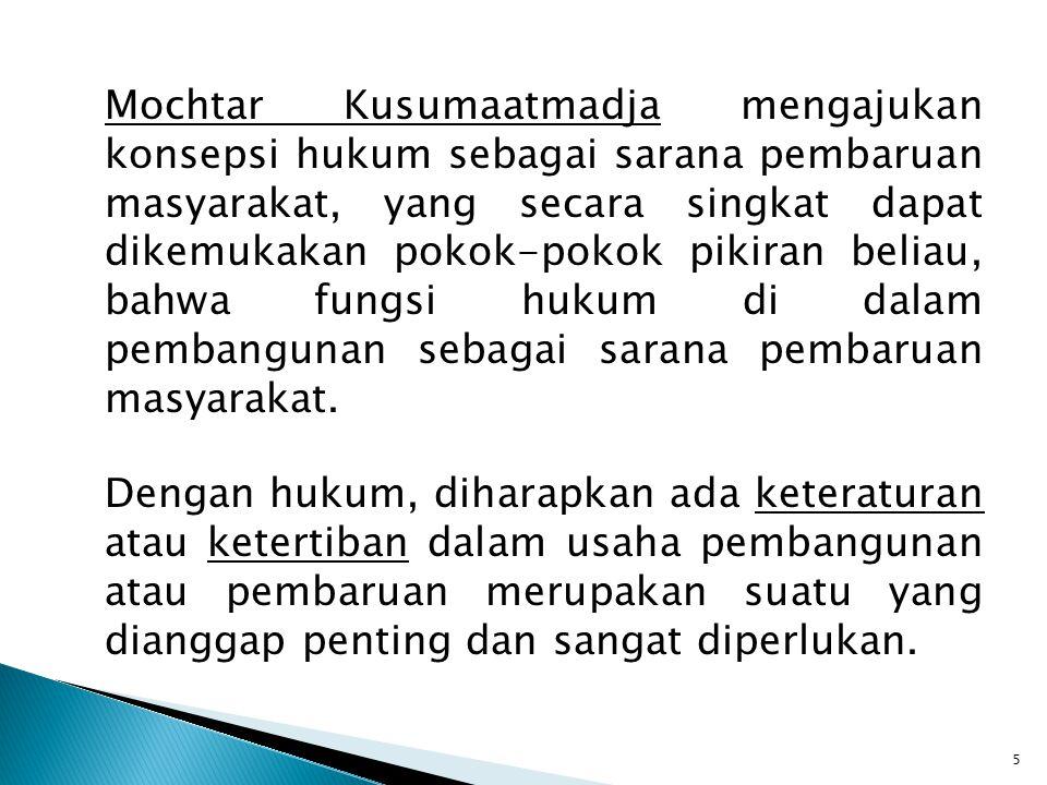 Mochtar Kusumaatmadja mengajukan konsepsi hukum sebagai sarana pembaruan masyarakat, yang secara singkat dapat dikemukakan pokok-pokok pikiran beliau, bahwa fungsi hukum di dalam pembangunan sebagai sarana pembaruan masyarakat.