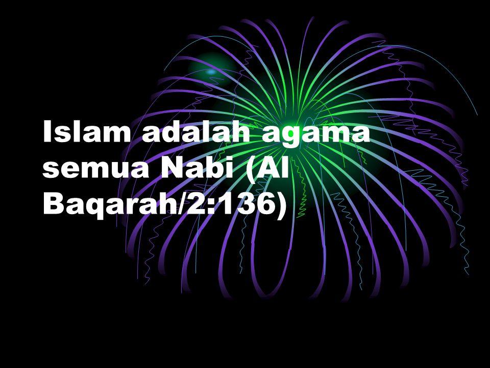 Islam adalah agama semua Nabi (Al Baqarah/2:136)