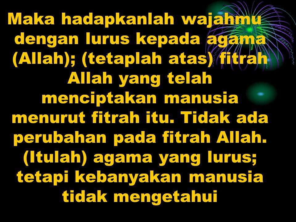 Maka hadapkanlah wajahmu dengan lurus kepada agama (Allah); (tetaplah atas) fitrah Allah yang telah menciptakan manusia menurut fitrah itu.