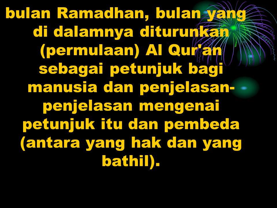 bulan Ramadhan, bulan yang di dalamnya diturunkan (permulaan) Al Qur an sebagai petunjuk bagi manusia dan penjelasan-penjelasan mengenai petunjuk itu dan pembeda (antara yang hak dan yang bathil).