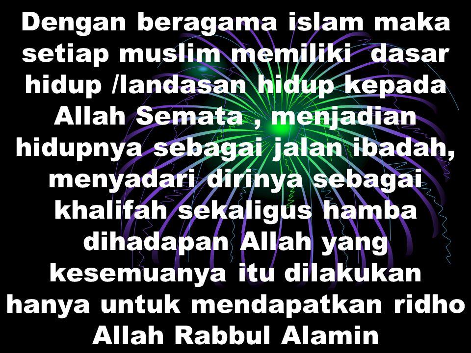 Dengan beragama islam maka setiap muslim memiliki dasar hidup /landasan hidup kepada Allah Semata , menjadian hidupnya sebagai jalan ibadah, menyadari dirinya sebagai khalifah sekaligus hamba dihadapan Allah yang kesemuanya itu dilakukan hanya untuk mendapatkan ridho Allah Rabbul Alamin