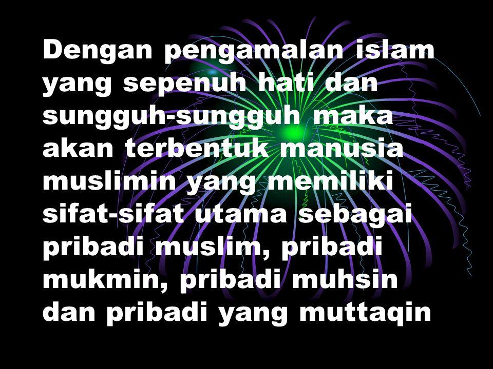 Dengan pengamalan islam yang sepenuh hati dan sungguh-sungguh maka akan terbentuk manusia muslimin yang memiliki sifat-sifat utama sebagai pribadi muslim, pribadi mukmin, pribadi muhsin dan pribadi yang muttaqin