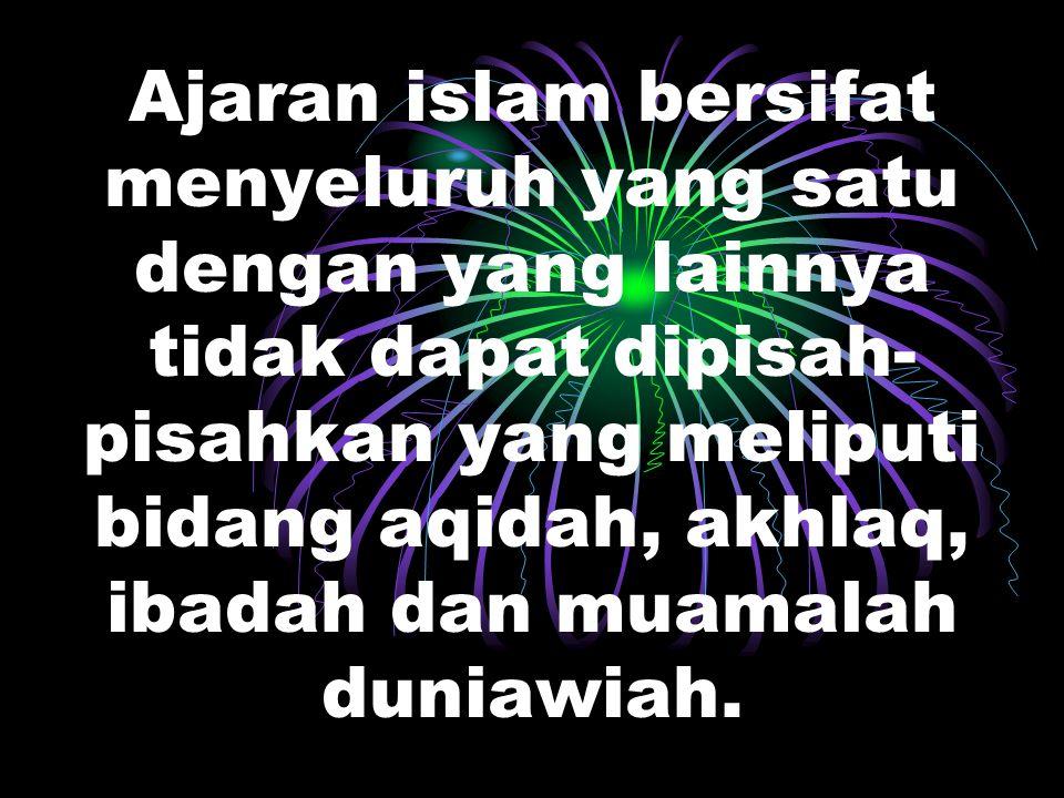 Ajaran islam bersifat menyeluruh yang satu dengan yang lainnya tidak dapat dipisah-pisahkan yang meliputi bidang aqidah, akhlaq, ibadah dan muamalah duniawiah.