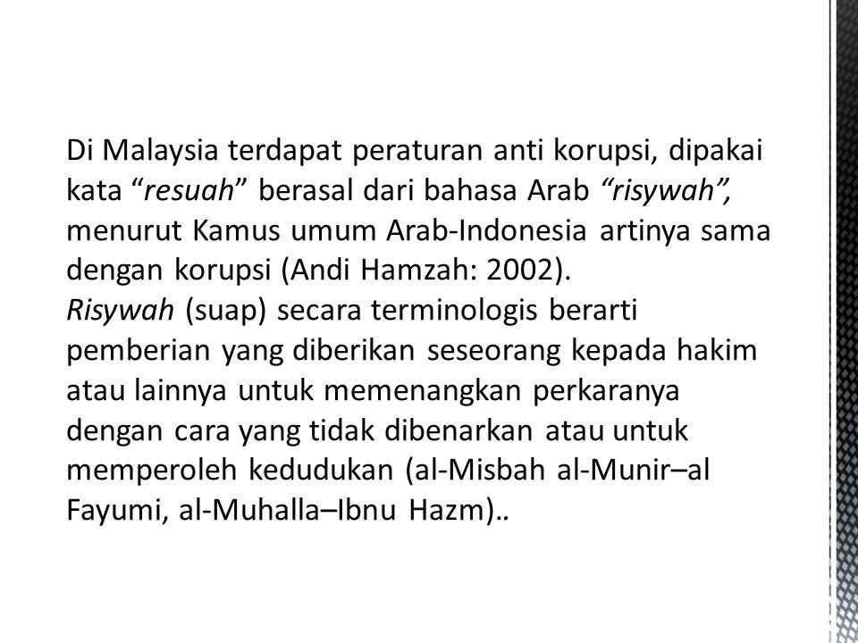 Di Malaysia terdapat peraturan anti korupsi, dipakai kata resuah berasal dari bahasa Arab risywah , menurut Kamus umum Arab-Indonesia artinya sama dengan korupsi (Andi Hamzah: 2002).