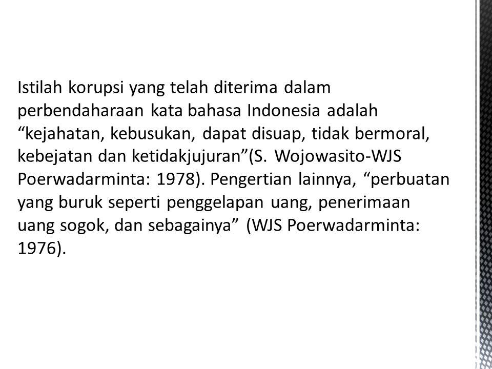 Istilah korupsi yang telah diterima dalam perbendaharaan kata bahasa Indonesia adalah kejahatan, kebusukan, dapat disuap, tidak bermoral, kebejatan dan ketidakjujuran (S.