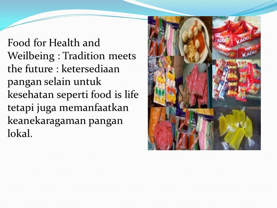Food for Health and Weilbeing : Tradition meets the future : ketersediaan pangan selain untuk kesehatan seperti food is life tetapi juga memanfaatkan keanekaragaman pangan lokal.