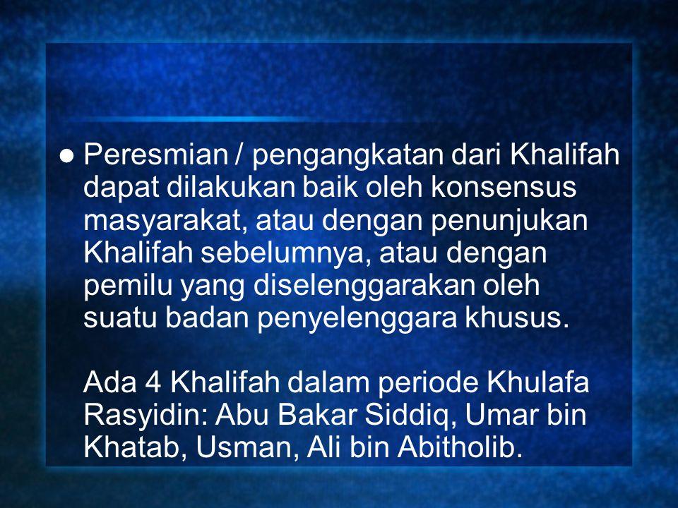 Peresmian / pengangkatan dari Khalifah dapat dilakukan baik oleh konsensus masyarakat, atau dengan penunjukan Khalifah sebelumnya, atau dengan pemilu yang diselenggarakan oleh suatu badan penyelenggara khusus.