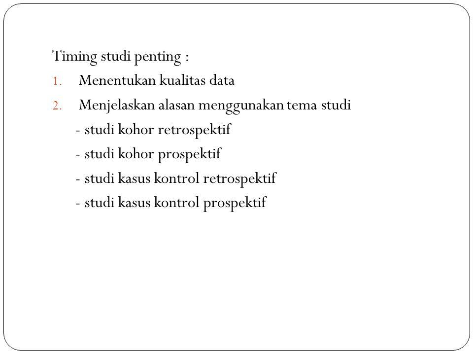 Timing studi penting : Menentukan kualitas data. Menjelaskan alasan menggunakan tema studi. - studi kohor retrospektif.