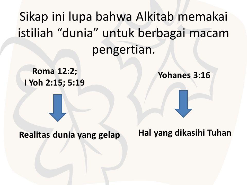 Sikap ini lupa bahwa Alkitab memakai istiliah dunia untuk berbagai macam pengertian.