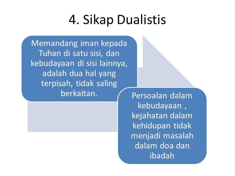 4. Sikap Dualistis Memandang iman kepada Tuhan di satu sisi, dan kebudayaan di sisi lainnya, adalah dua hal yang terpisah, tidak saling berkaitan.
