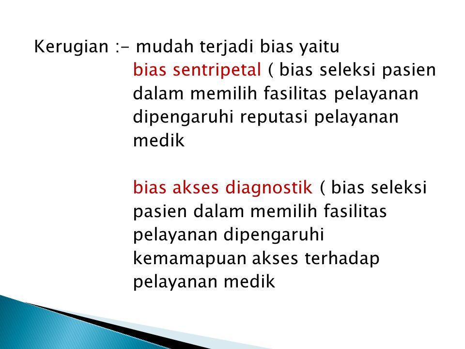 Kerugian :- mudah terjadi bias yaitu bias sentripetal ( bias seleksi pasien dalam memilih fasilitas pelayanan dipengaruhi reputasi pelayanan medik bias akses diagnostik ( bias seleksi pasien dalam memilih fasilitas pelayanan dipengaruhi kemamapuan akses terhadap pelayanan medik