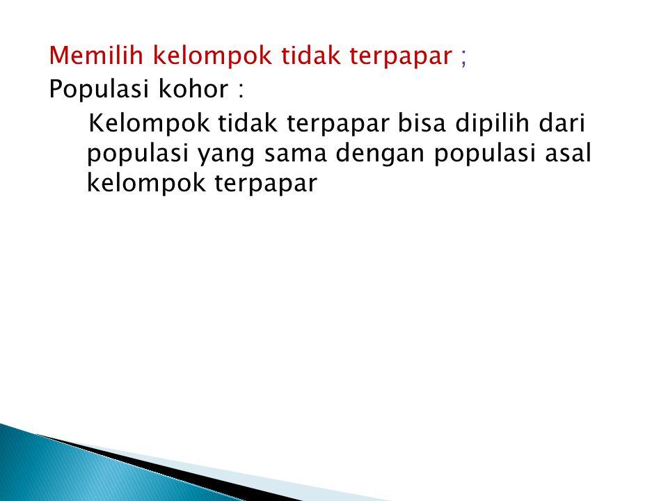 Memilih kelompok tidak terpapar ; Populasi kohor : Kelompok tidak terpapar bisa dipilih dari populasi yang sama dengan populasi asal kelompok terpapar