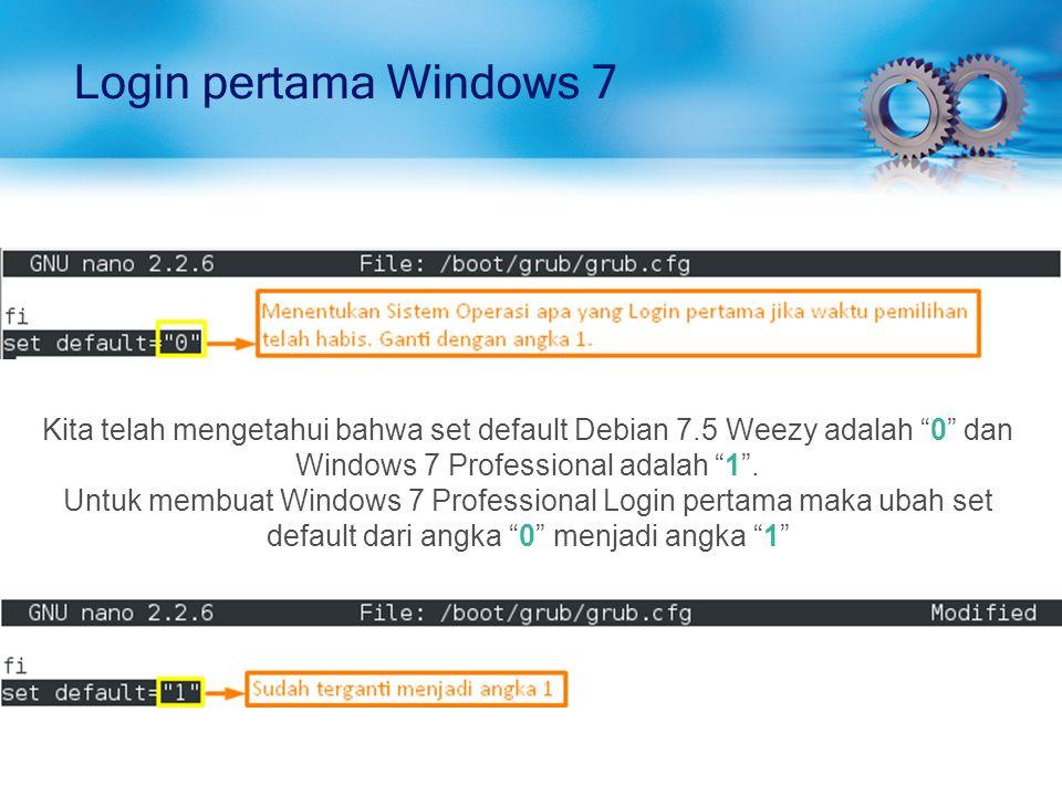 Login pertama Windows 7 Kita telah mengetahui bahwa set default Debian 7.5 Weezy adalah 0 dan Windows 7 Professional adalah 1 .