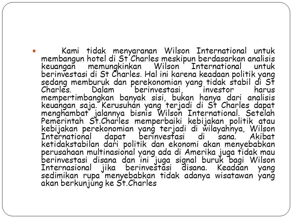 Kami tidak menyaranan Wilson International untuk membangun hotel di St Charles meskipun berdasarkan analisis keuangan memungkinkan Wilson International untuk berinvestasi di St Charles.