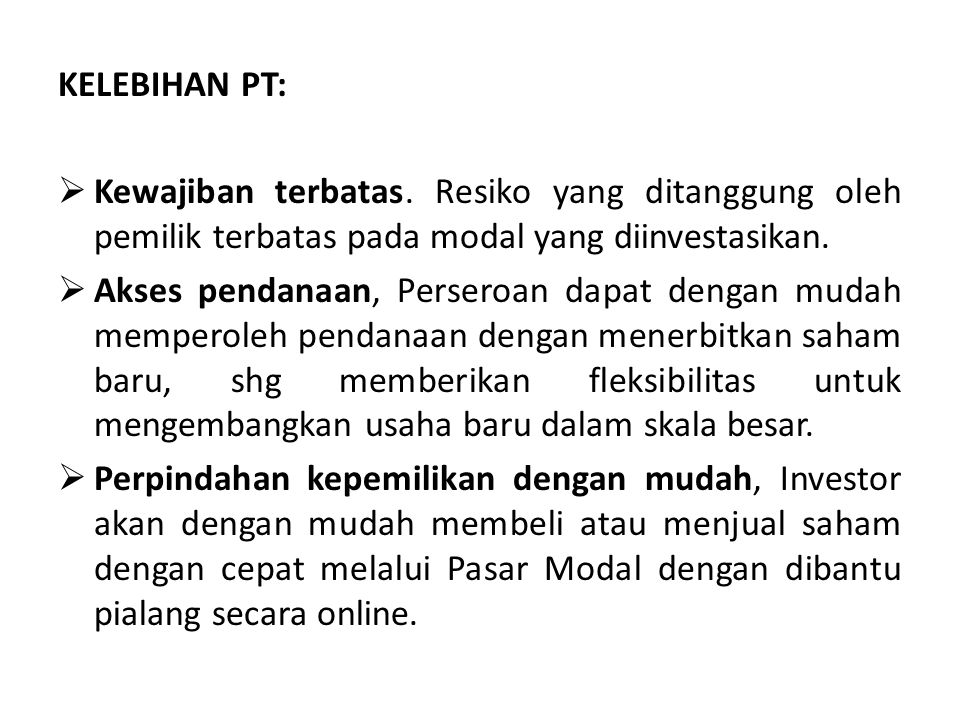 KELEBIHAN PT: Kewajiban terbatas. Resiko yang ditanggung oleh pemilik terbatas pada modal yang diinvestasikan.