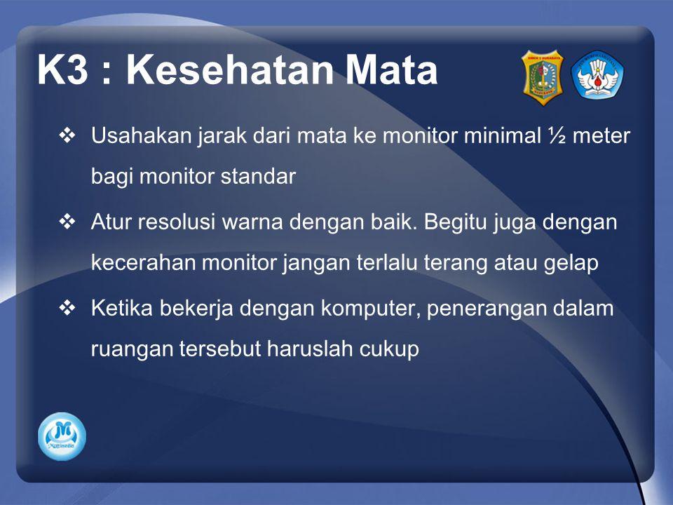 K3 : Kesehatan Mata Usahakan jarak dari mata ke monitor minimal ½ meter bagi monitor standar.
