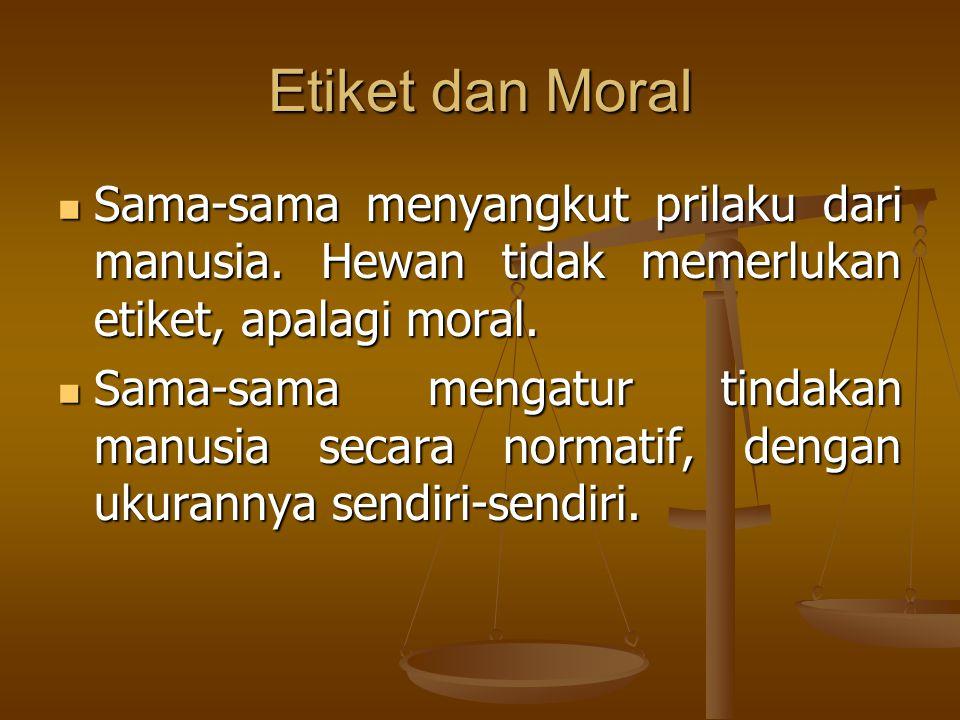 Etiket dan Moral Sama-sama menyangkut prilaku dari manusia. Hewan tidak memerlukan etiket, apalagi moral.