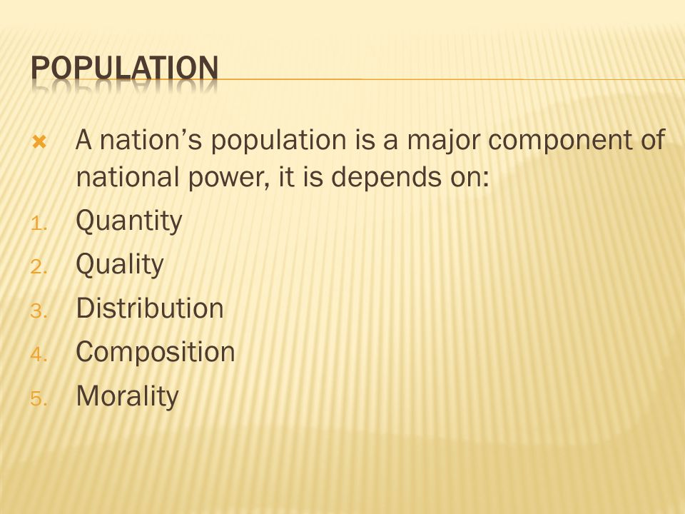 POPULATION A nation's population is a major component of national power, it is depends on: Quantity.