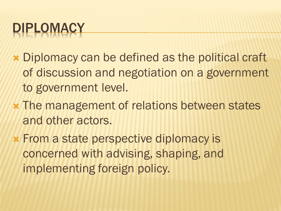 DIPLOMACY Diplomacy can be defined as the political craft of discussion and negotiation on a government to government level.