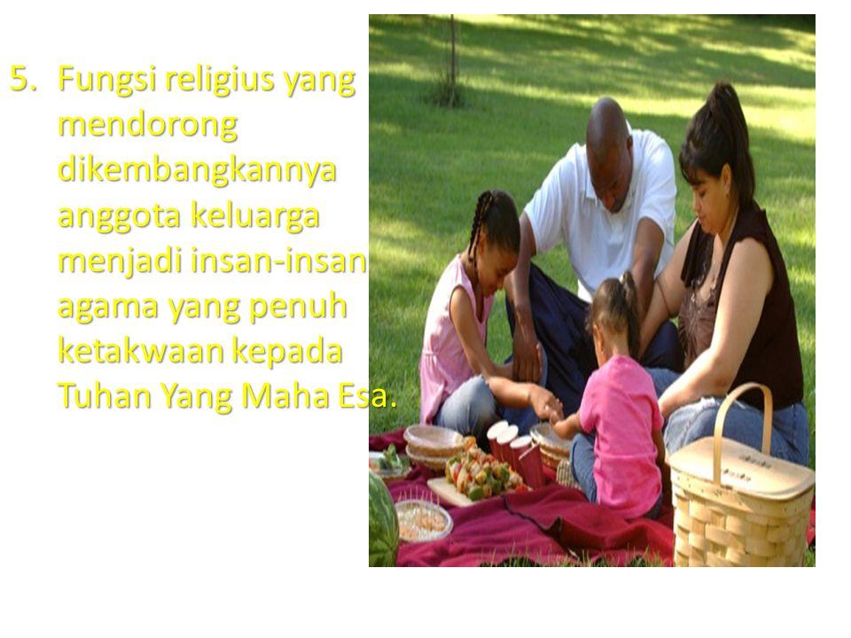 Fungsi religius yang mendorong dikembangkannya anggota keluarga menjadi insan-insan agama yang penuh ketakwaan kepada Tuhan Yang Maha Esa.