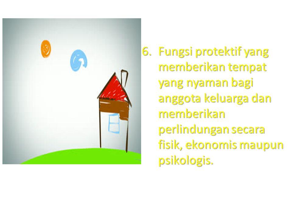 Fungsi protektif yang memberikan tempat yang nyaman bagi anggota keluarga dan memberikan perlindungan secara fisik, ekonomis maupun psikologis.