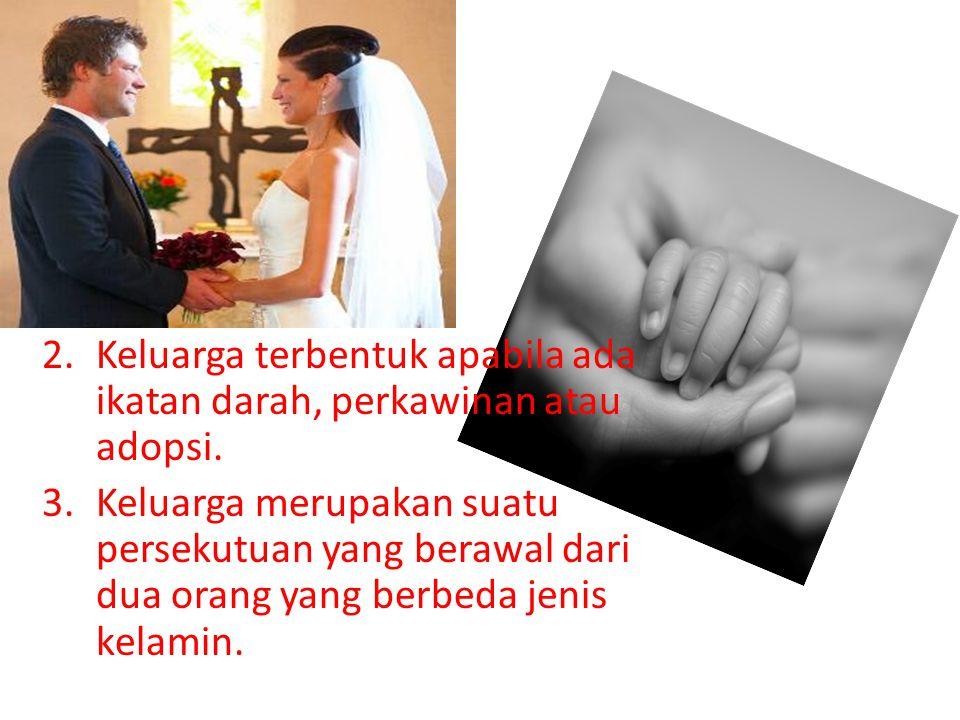 Keluarga terbentuk apabila ada ikatan darah, perkawinan atau adopsi.