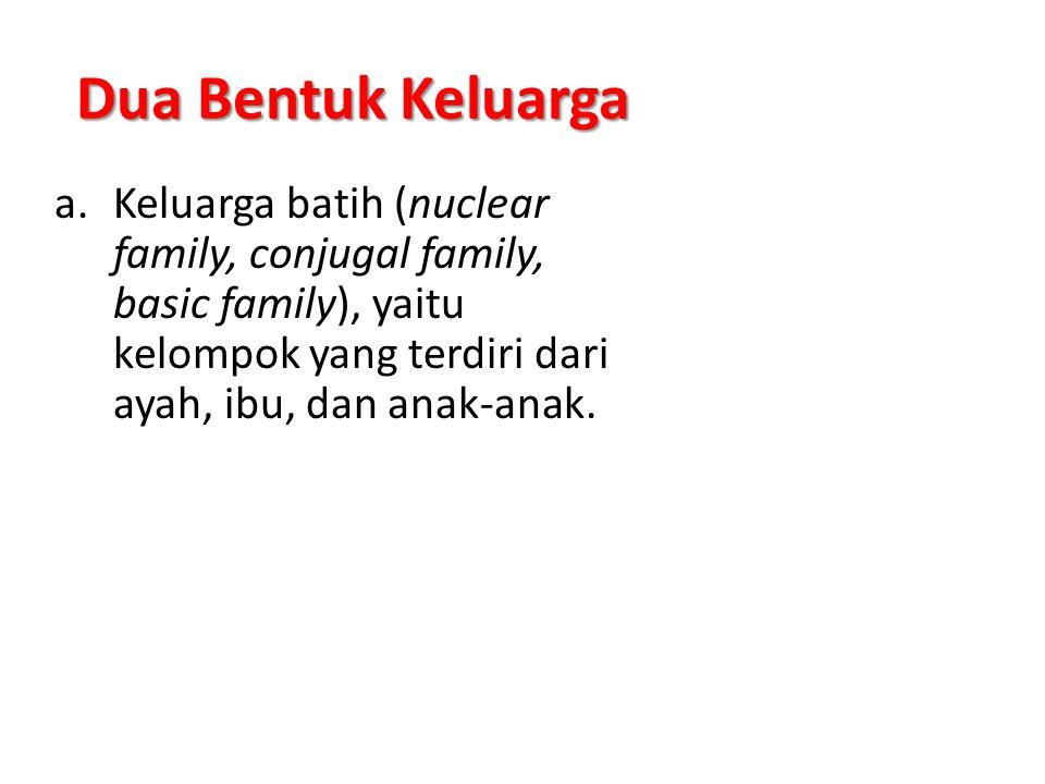 Dua Bentuk Keluarga Keluarga batih (nuclear family, conjugal family, basic family), yaitu kelompok yang terdiri dari ayah, ibu, dan anak-anak.