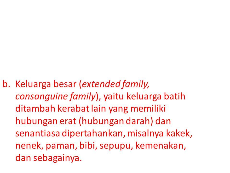 Keluarga besar (extended family, consanguine family), yaitu keluarga batih ditambah kerabat lain yang memiliki hubungan erat (hubungan darah) dan senantiasa dipertahankan, misalnya kakek, nenek, paman, bibi, sepupu, kemenakan, dan sebagainya.