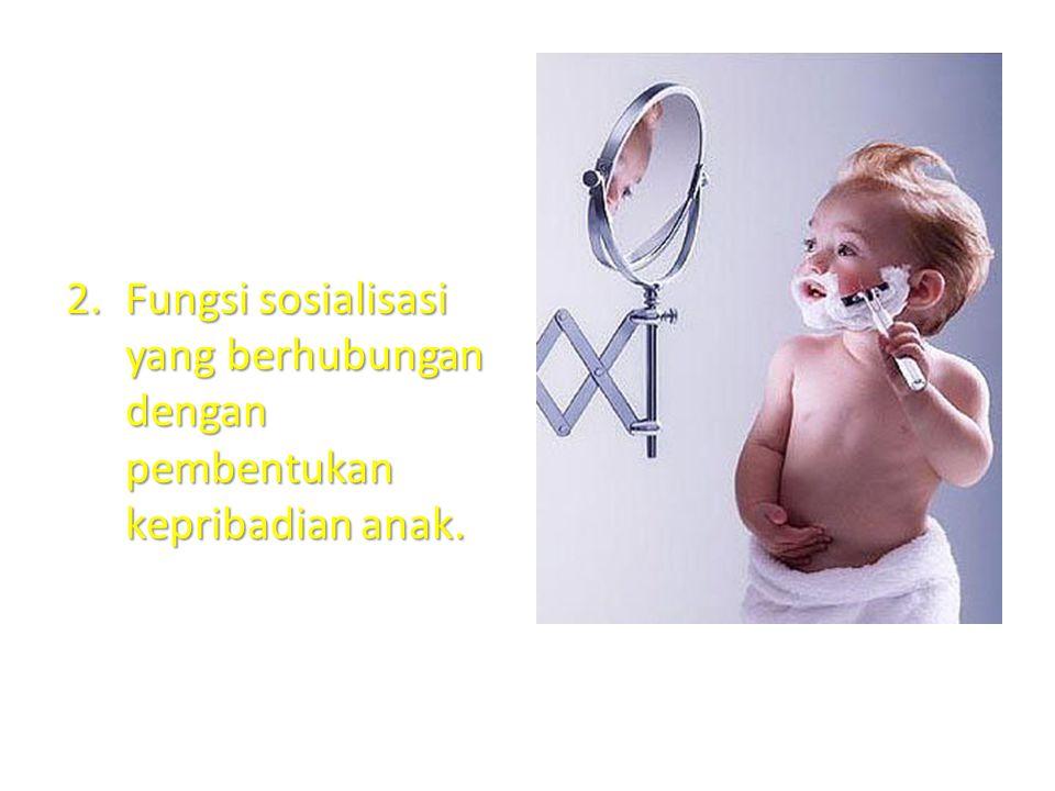 Fungsi sosialisasi yang berhubungan dengan pembentukan kepribadian anak.