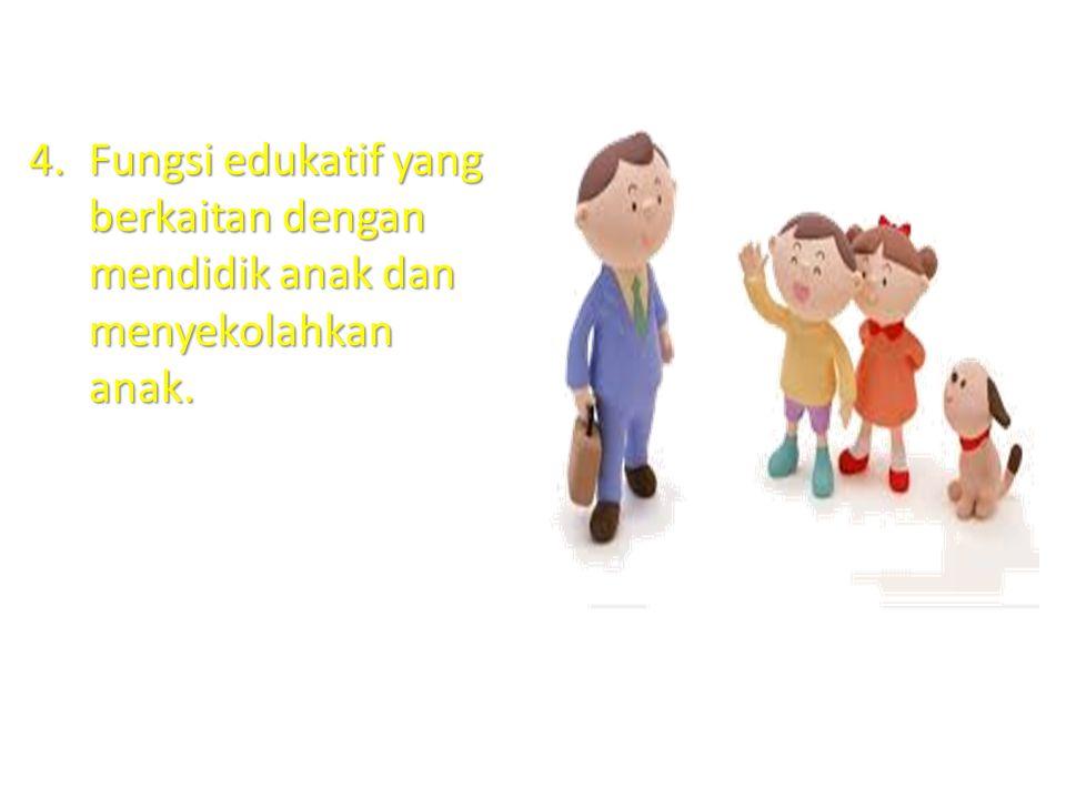 Fungsi edukatif yang berkaitan dengan mendidik anak dan menyekolahkan anak.