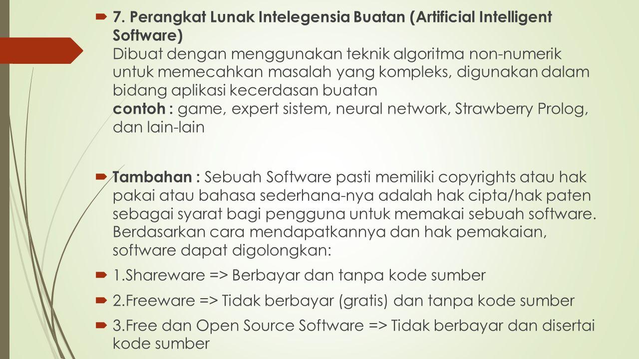 7. Perangkat Lunak Intelegensia Buatan (Artificial Intelligent Software) Dibuat dengan menggunakan teknik algoritma non-numerik untuk memecahkan masalah yang kompleks, digunakan dalam bidang aplikasi kecerdasan buatan contoh : game, expert sistem, neural network, Strawberry Prolog, dan lain-lain