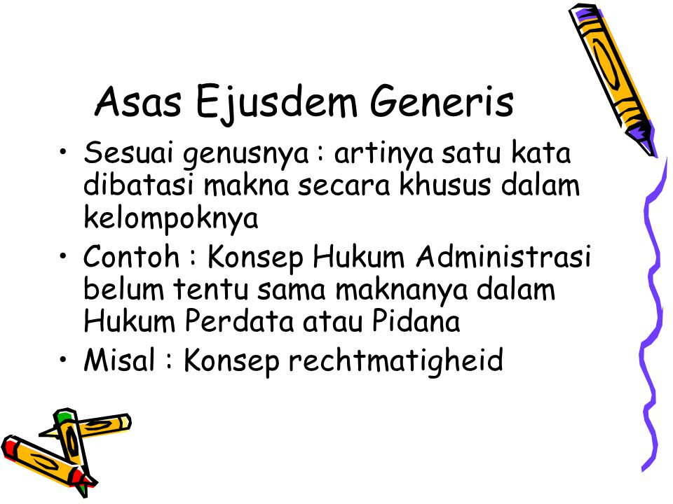 Asas Ejusdem Generis Sesuai genusnya : artinya satu kata dibatasi makna secara khusus dalam kelompoknya.