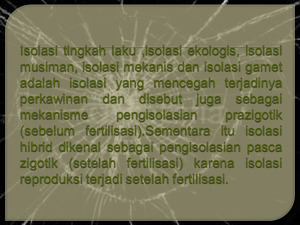Isolasi tingkah laku ,isolasi ekologis, isolasi musiman, isolasi mekanis dan isolasi gamet adalah isolasi yang mencegah terjadinya perkawinan dan disebut juga sebagai mekanisme pengisolasian prazigotik (sebelum fertilisasi).Sementara itu isolasi hibrid dikenal sebagai pengisolasian pasca zigotik (setelah fertilisasi) karena isolasi reproduksi terjadi setelah fertilisasi.