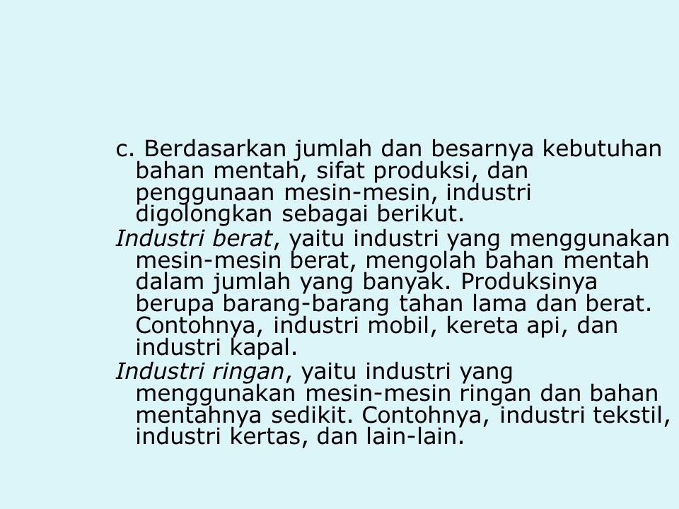 c. Berdasarkan jumlah dan besarnya kebutuhan bahan mentah, sifat produksi, dan penggunaan mesin-mesin, industri digolongkan sebagai berikut.