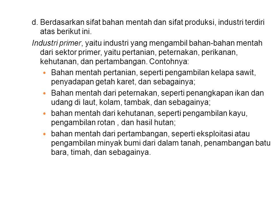 d. Berdasarkan sifat bahan mentah dan sifat produksi, industri terdiri atas berikut ini.