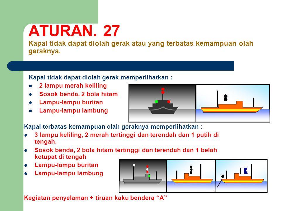 ATURAN. 27 Kapal tidak dapat diolah gerak atau yang terbatas kemampuan olah geraknya.
