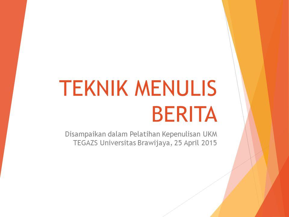 TEKNIK MENULIS BERITA Disampaikan dalam Pelatihan Kepenulisan UKM TEGAZS Universitas Brawijaya, 25 April 2015.