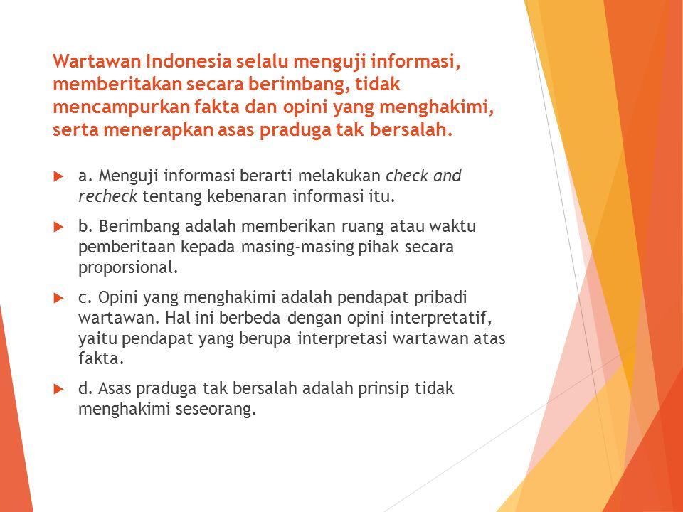 Wartawan Indonesia selalu menguji informasi, memberitakan secara berimbang, tidak mencampurkan fakta dan opini yang menghakimi, serta menerapkan asas praduga tak bersalah.