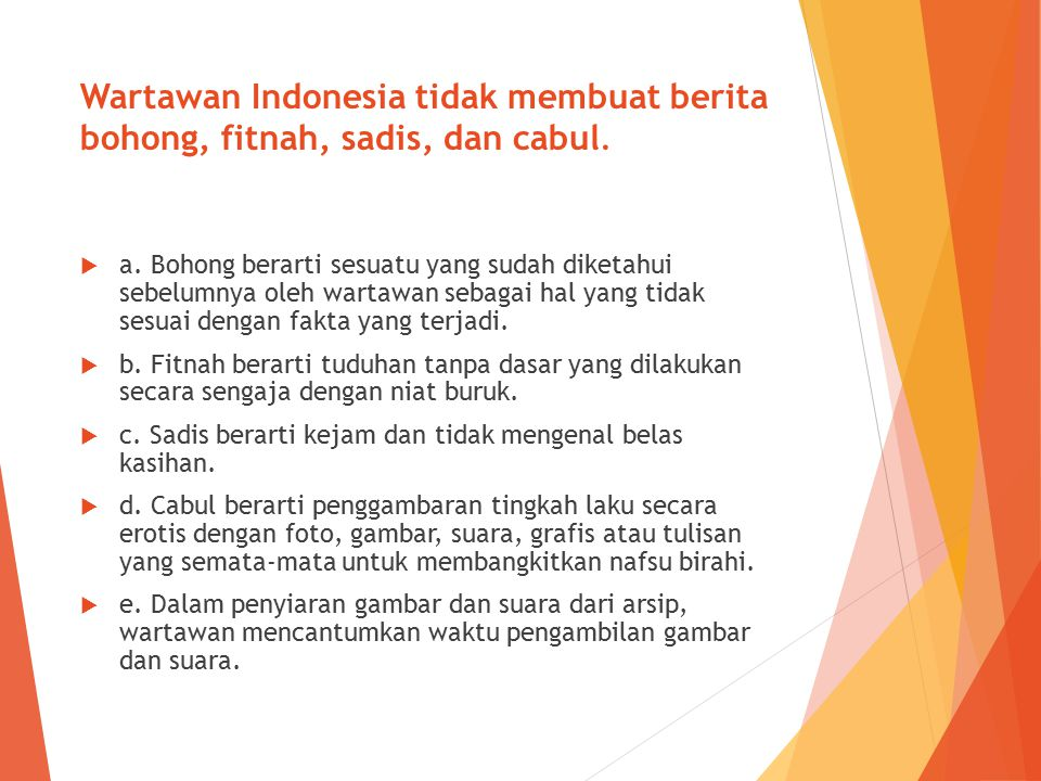 Wartawan Indonesia tidak membuat berita bohong, fitnah, sadis, dan cabul.