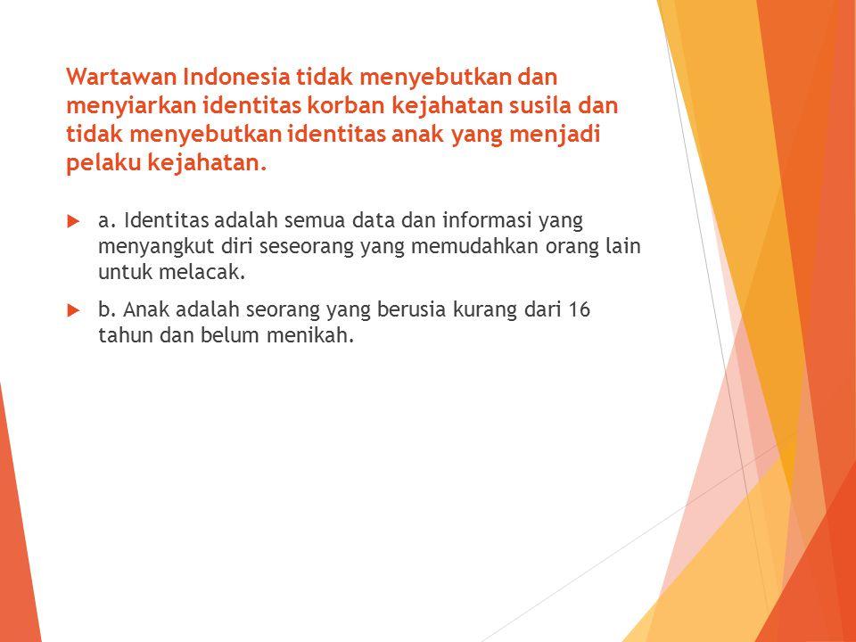 Wartawan Indonesia tidak menyebutkan dan menyiarkan identitas korban kejahatan susila dan tidak menyebutkan identitas anak yang menjadi pelaku kejahatan.