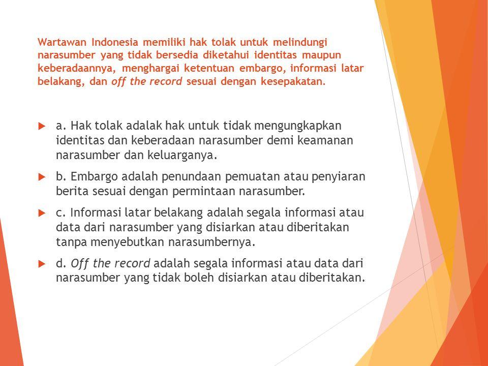 Wartawan Indonesia memiliki hak tolak untuk melindungi narasumber yang tidak bersedia diketahui identitas maupun keberadaannya, menghargai ketentuan embargo, informasi latar belakang, dan off the record sesuai dengan kesepakatan.
