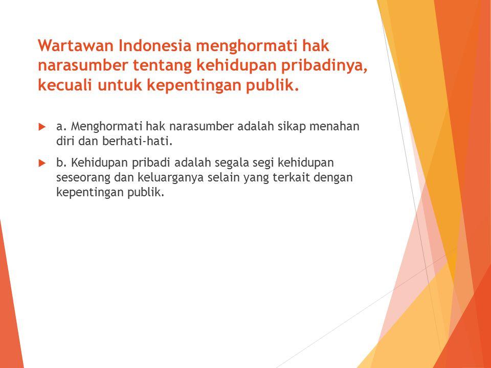 Wartawan Indonesia menghormati hak narasumber tentang kehidupan pribadinya, kecuali untuk kepentingan publik.