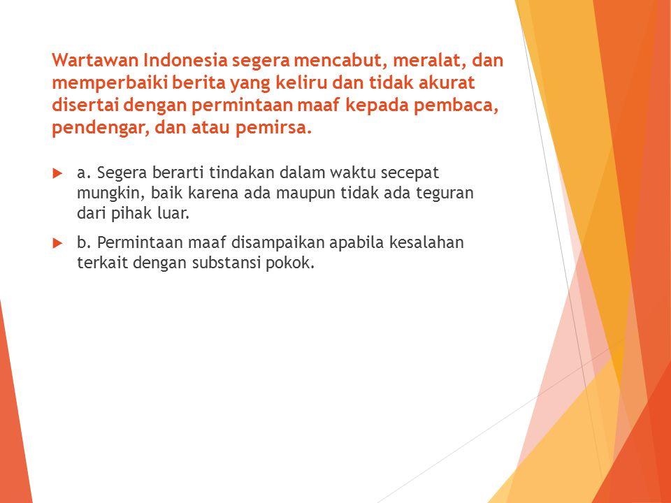 Wartawan Indonesia segera mencabut, meralat, dan memperbaiki berita yang keliru dan tidak akurat disertai dengan permintaan maaf kepada pembaca, pendengar, dan atau pemirsa.
